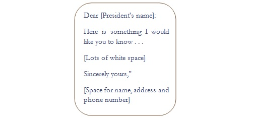 Dear [President's name]: Here is something I would like you to know . . .[Lots of white space] Sincerely yours, [Space for name, address and phone number].